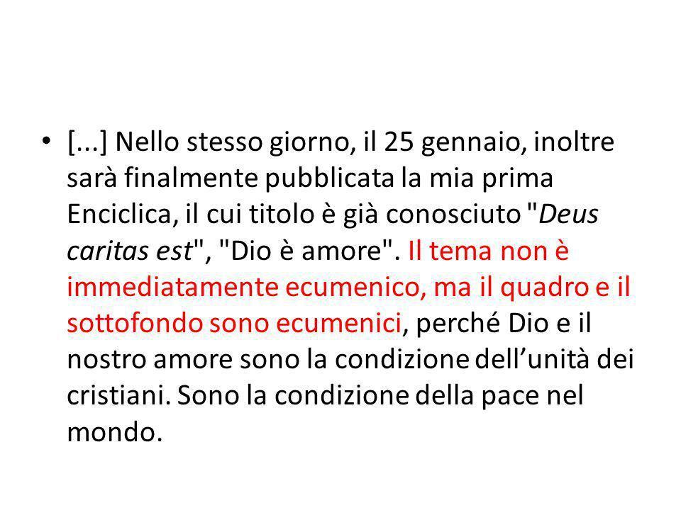 [...] Nello stesso giorno, il 25 gennaio, inoltre sarà finalmente pubblicata la mia prima Enciclica, il cui titolo è già conosciuto Deus caritas est , Dio è amore .